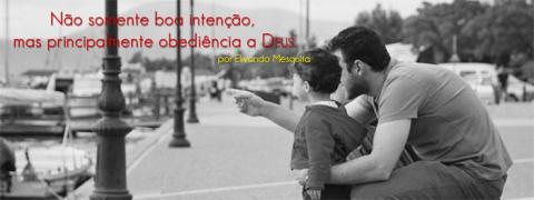 Não somente boa intenção, mas principalmente obediência a Deus